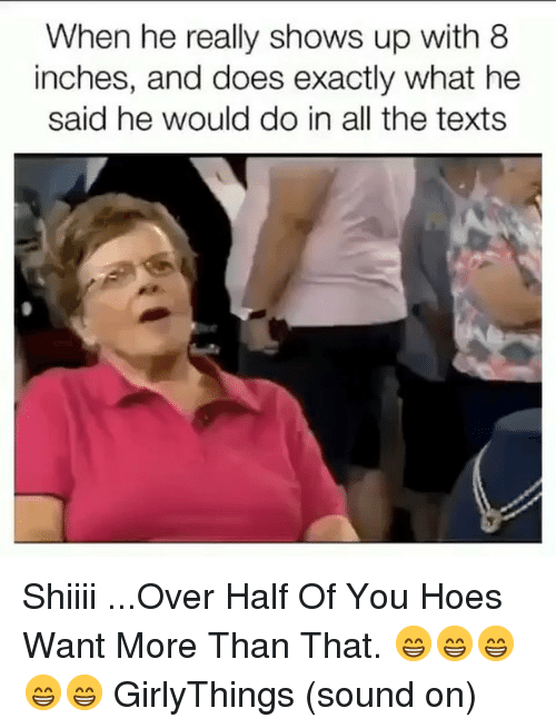 what he said: When he really shows up with 8  inches, and does exactly what he  said he would do in all the texts Shiiii ...Over Half Of You Hoes Want More Than That. 😁😁😁😁😁 GirlyThings (sound on)