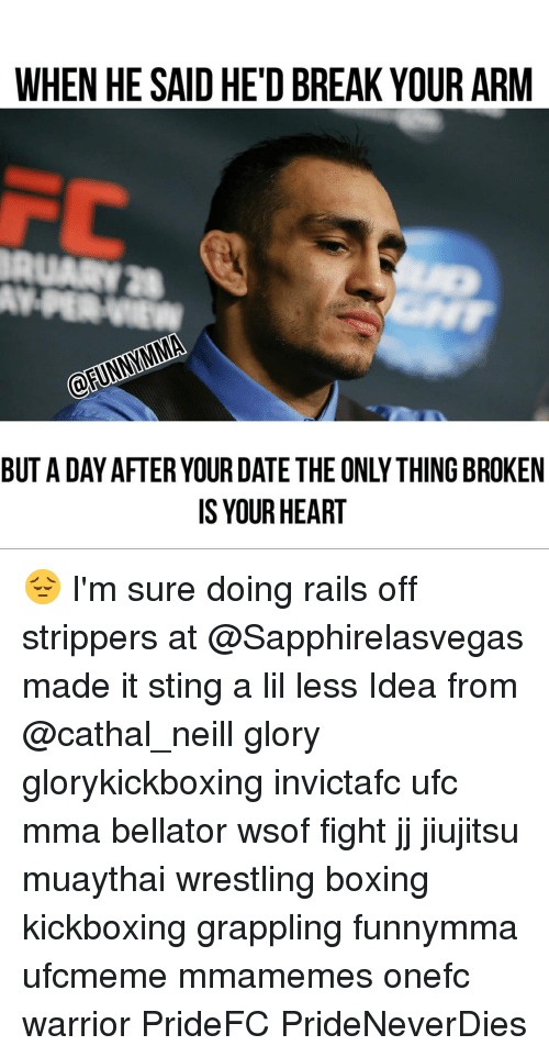 Memes, Ufc, and Sting: WHEN HE SAID HE'D BREAK YOUR ARM  BUTA DAY AFTERYOUR DATE THE ONLY THING BROKEN  IS YOUR HEART 😔 I'm sure doing rails off strippers at @Sapphirelasvegas made it sting a lil less Idea from @cathal_neill glory glorykickboxing invictafc ufc mma bellator wsof fight jj jiujitsu muaythai wrestling boxing kickboxing grappling funnymma ufcmeme mmamemes onefc warrior PrideFC PrideNeverDies