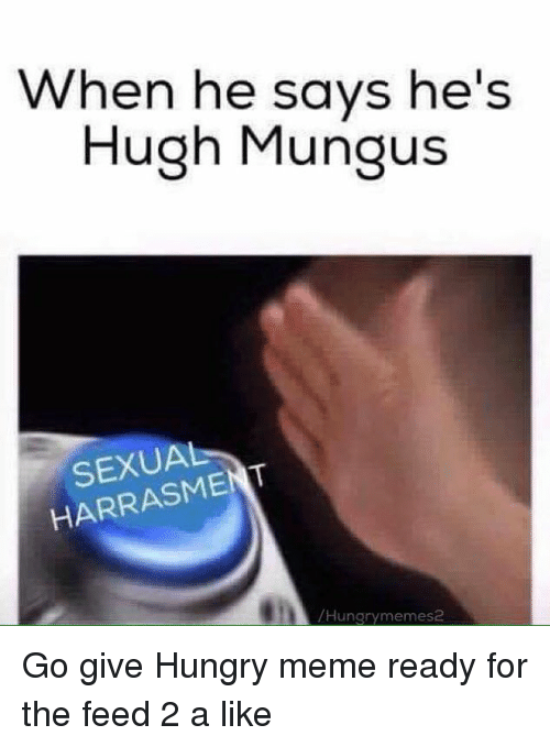 Hungry Meme: When he says he's  Hugh Mungus  SEXUAL  /Hungry memes2 Go give Hungry meme ready for the feed 2 a like