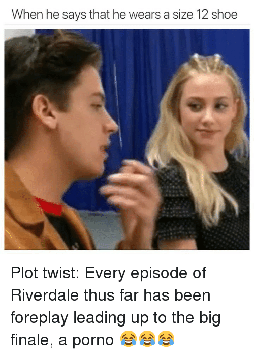 foreplay: When he says that he wears a size 12 shoe Plot twist: Every episode of Riverdale thus far has been foreplay leading up to the big finale, a porno 😂😂😂