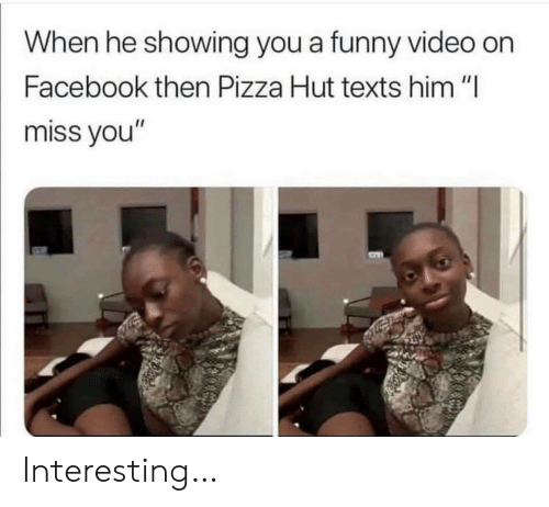 "Pizza Hut: When he showing you a funny video on  Facebook then Pizza Hut texts him ""I  miss you"" Interesting…"