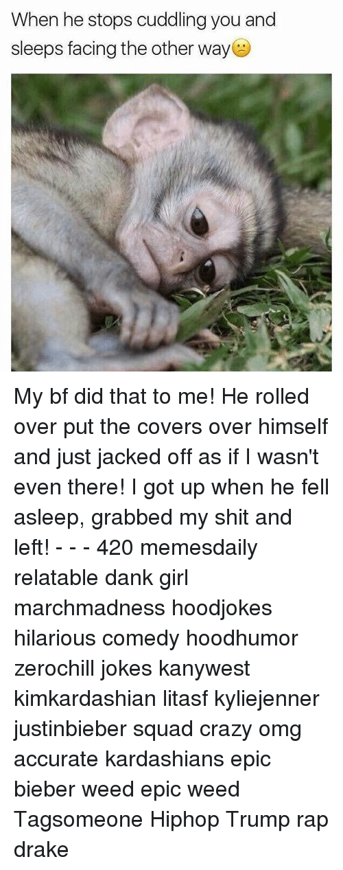 Jacking Off, Memes, and 🤖: When he stops cuddling you and  sleeps facing the other way My bf did that to me! He rolled over put the covers over himself and just jacked off as if I wasn't even there! I got up when he fell asleep, grabbed my shit and left! - - - 420 memesdaily relatable dank girl marchmadness hoodjokes hilarious comedy hoodhumor zerochill jokes kanywest kimkardashian litasf kyliejenner justinbieber squad crazy omg accurate kardashians epic bieber weed epic weed Tagsomeone Hiphop Trump rap drake