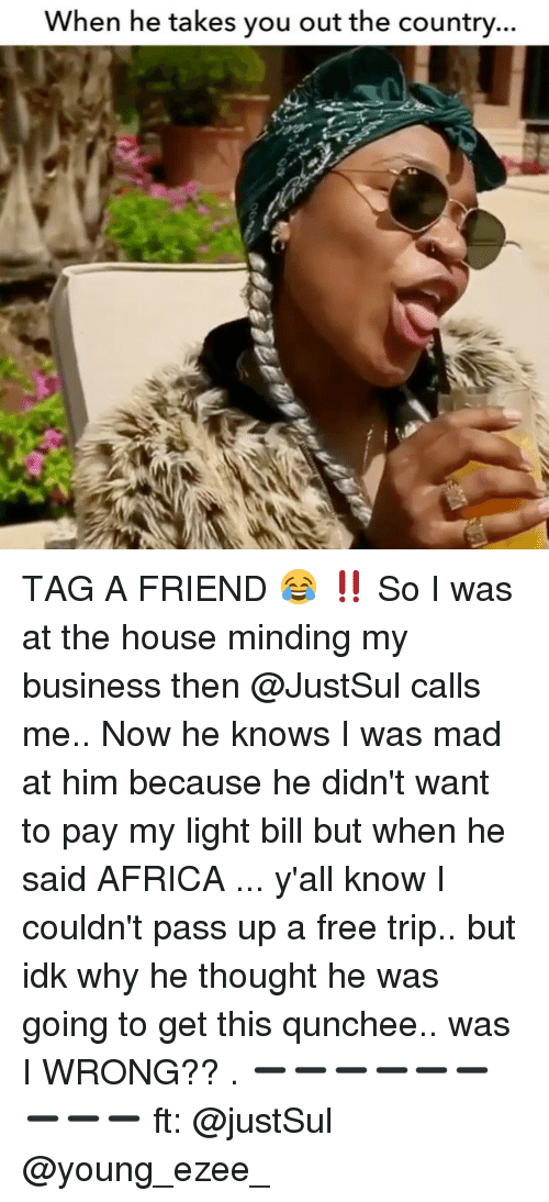 Africa, Memes, and Business: When he takes you out the country... TAG A FRIEND 😂 ‼️ So I was at the house minding my business then @JustSul calls me.. Now he knows I was mad at him because he didn't want to pay my light bill but when he said AFRICA ... y'all know I couldn't pass up a free trip.. but idk why he thought he was going to get this qunchee.. was I WRONG?? . ➖➖➖➖➖➖➖➖➖ ft: @justSul @young_ezee_
