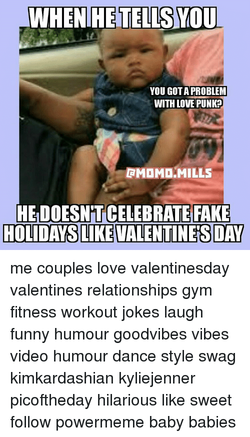 Workout Jokes: WHEN HE TELLSYOU  YOU GOTA PROBLEM  WITH LOVE PUNKO  GMDMD MILLS  HELDOESNTT CELEBRATE FAKE  HOLIDAYS LIKE VALENTINES DAY me couples love valentinesday valentines relationships gym fitness workout jokes laugh funny humour goodvibes vibes video humour dance style swag kimkardashian kyliejenner picoftheday hilarious like sweet follow powermeme baby babies