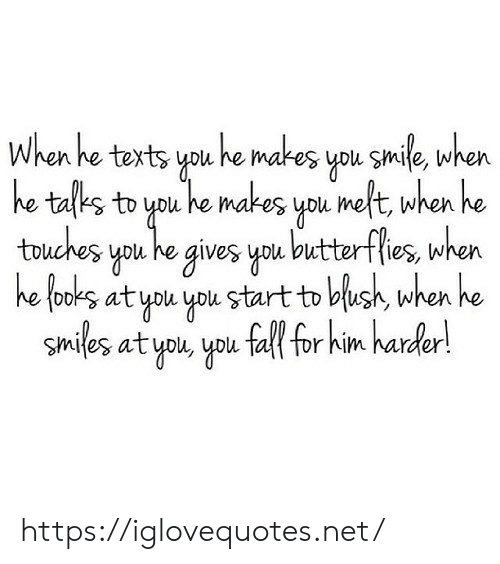 He Texts: When he texts you he makes you smile, when  he tafks to you he makes you meft, when he  touches you he gives you butterflies, when  he fooks at you you start to blush, when he  smiles at you, you fall for him harder! https://iglovequotes.net/