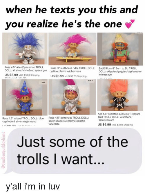 """troll doll: when he texts you this and  you realize he's the one  Russ 4,5"""" Alien/Spaceman TROLL  Russ 3"""" surfboard rider TROLL DOLL.  SALE!Russ 8"""" Born to Ski TROLL  DOLL: all silver/white&red space gun  yellow plastic whchevrons  DOLL: ski poles/goggles/cap/sweater  US $8.99  +US $3.03 Shipping  wl message  US $6.99  +US $3.03 Shipping  1 of 5  1 of 5  Ace 4.5"""" skeleton suit lucky Treasure  Russ 4,5"""" wizard TROLL DOLL: blue  Russ 4.5 astronaut TROLL DOLL:  Troll TROLL DOLL: wishstonel  Halloween or?  silver space suit/helmet/plastic  cap/robe & silver magic wand  faceplate  US $6.99  US $3,03 Shipping  Just some of the  trolls I want. y'all i'm in luv"""