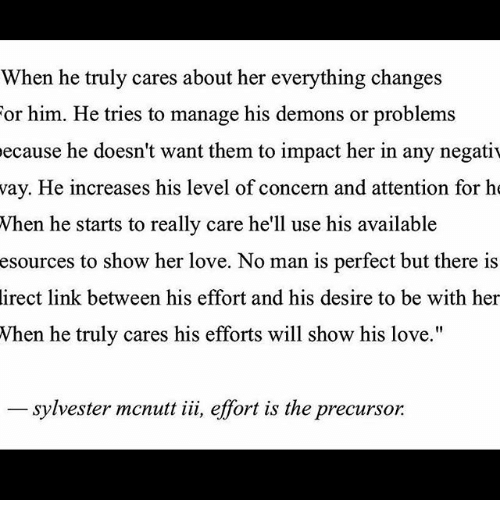 """Memes, 🤖, and Impact: When he truly cares about her everything changes  or him. He tries to manage his demons or problems  ecause he doesn't want them to impact her in any negativ  way. He increases his level of concern and attention for he  When he starts to really care he'll use his available  esources to show her love. No man is perfect but there is  direct link between his effort and his desire to be with her  When he truly cares his efforts will show his love.""""  Sylvester mcnutt iii, effort is the precursor"""