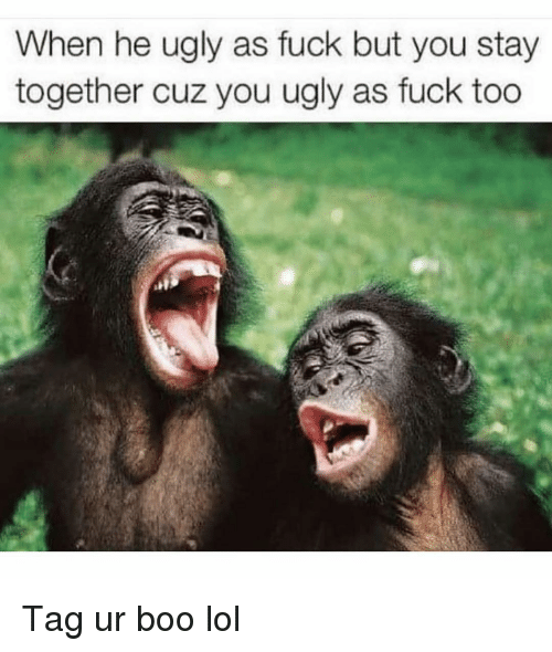 You Ugly: When he ugly as fuck but you stay  together cuz you ugly as fuck too Tag ur boo lol