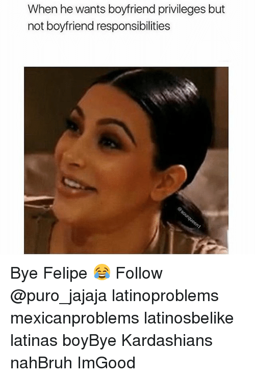 Memes, 🤖, and Bye: When he wants boyfriend privileges but  not boyfriend responsibilities Bye Felipe 😂 Follow @puro_jajaja latinoproblems mexicanproblems latinosbelike latinas boyBye Kardashians nahBruh ImGood
