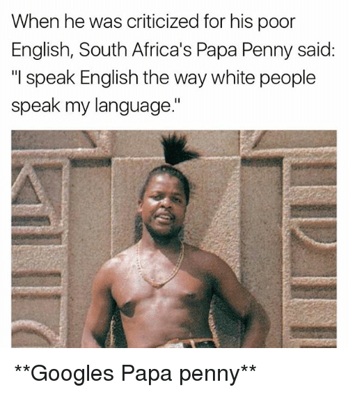 """Memes, White People, and White: When he was criticized for his poor  English, South Africa's  Papa Penny said:  """"I speak English the way white people  speak my language."""" **Googles Papa penny**"""