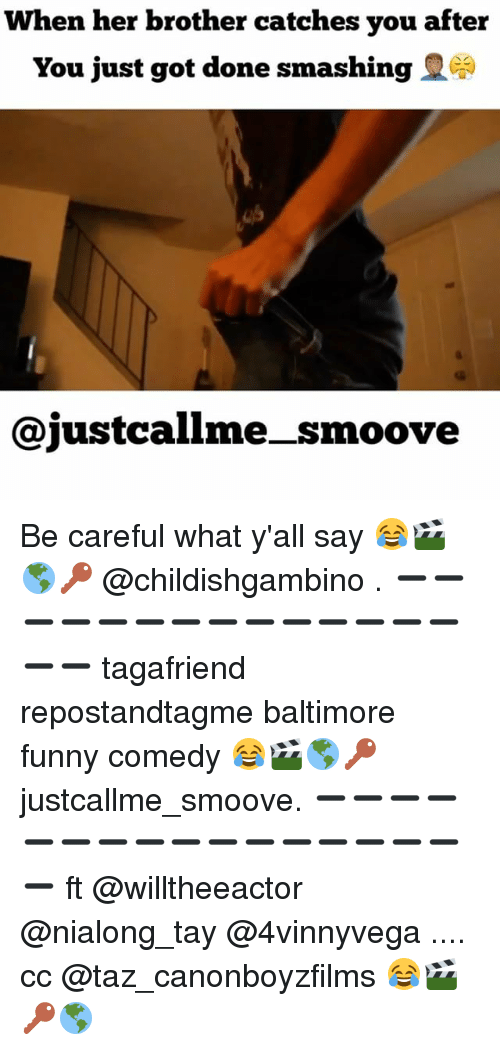 taz: When her brother catches you after  You just got done smashing  Cajustcallme smoove Be careful what y'all say 😂🎬🌎🔑 @childishgambino . ➖➖➖➖➖➖➖➖➖➖➖➖➖➖➖➖ tagafriend repostandtagme baltimore funny comedy 😂🎬🌎🔑 justcallme_smoove. ➖➖➖➖➖➖➖➖➖➖➖➖➖➖➖➖➖ ft @willtheeactor @nialong_tay @4vinnyvega .... cc @taz_canonboyzfilms 😂🎬🔑🌎