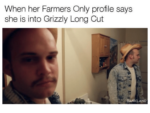 farmers only: When her Farmers Only profile says  she is into Grizzly Long Cut  DANKLAND