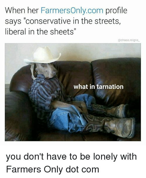 """farmers only: When her FarmersOnly.com profile  says """"conservative in the streets,  liberal in the sheets""""  @chaos.reigns  what in tarnation you don't have to be lonely with Farmers Only dot com"""