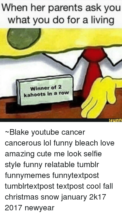 Kahoot, Memes, and What You Doing: When her parents ask you  what you do for a living  Winner of 2  kahoots in a row ~Blake youtube cancer cancerous lol funny bleach love amazing cute me look selfie style funny relatable tumblr funnymemes funnytextpost tumblrtextpost textpost cool fall christmas snow january 2k17 2017 newyear