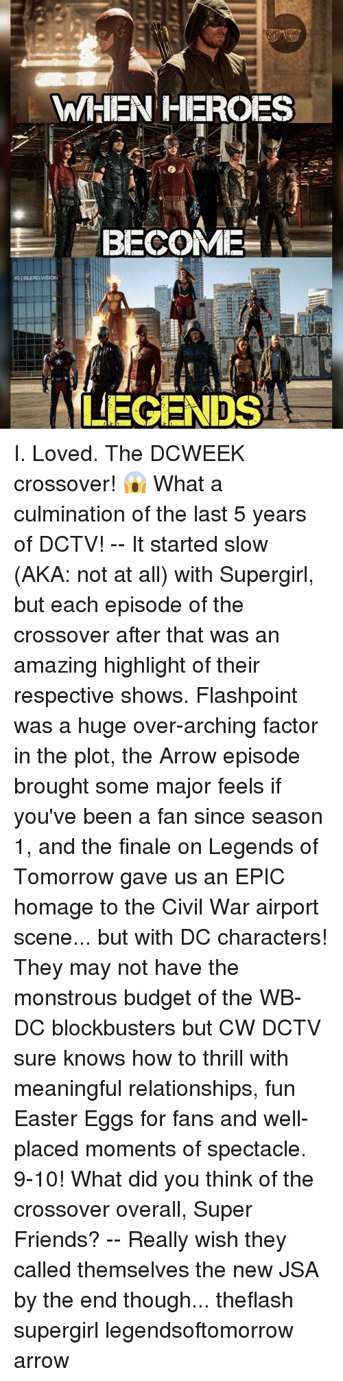 dc characters: WHEN HEROES  BECOME  IGIBLERD VISION  LEGENDS I. Loved. The DCWEEK crossover! 😱 What a culmination of the last 5 years of DCTV! -- It started slow (AKA: not at all) with Supergirl, but each episode of the crossover after that was an amazing highlight of their respective shows. Flashpoint was a huge over-arching factor in the plot, the Arrow episode brought some major feels if you've been a fan since season 1, and the finale on Legends of Tomorrow gave us an EPIC homage to the Civil War airport scene... but with DC characters! They may not have the monstrous budget of the WB-DC blockbusters but CW DCTV sure knows how to thrill with meaningful relationships, fun Easter Eggs for fans and well-placed moments of spectacle. 9-10! What did you think of the crossover overall, Super Friends? -- Really wish they called themselves the new JSA by the end though... theflash supergirl legendsoftomorrow arrow