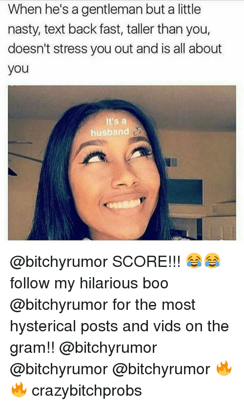 Memes, 🤖, and Vids: When he's a gentleman but a little  nasty, text back fast, taller than you,  doesn't stress you out and is all about  you  It's a  husband @bitchyrumor SCORE!!! 😂😂 follow my hilarious boo @bitchyrumor for the most hysterical posts and vids on the gram!! @bitchyrumor @bitchyrumor @bitchyrumor 🔥🔥 crazybitchprobs