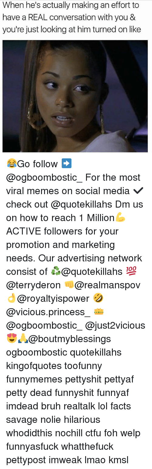 Bruh, Ctfu, and Facts: When he's actually making an effort to  have a REAL conversation with you &  you're just looking at him turned on like 😂Go follow ➡@ogboombostic_ For the most viral memes on social media ✔check out @quotekillahs Dm us on how to reach 1 Million💪ACTIVE followers for your promotion and marketing needs. Our advertising network consist of ♻@quotekillahs 💯@terryderon 👊@realmanspov 👌@royaltyispower 🤣@vicious.princess_ 👑@ogboombostic_ @just2vicious😍🙏@boutmyblessings ogboombostic quotekillahs kingofquotes toofunny funnymemes pettyshit pettyaf petty dead funnyshit funnyaf imdead bruh realtalk lol facts savage nolie hilarious whodidthis nochill ctfu foh welp funnyasfuck whatthefuck pettypost imweak lmao kmsl