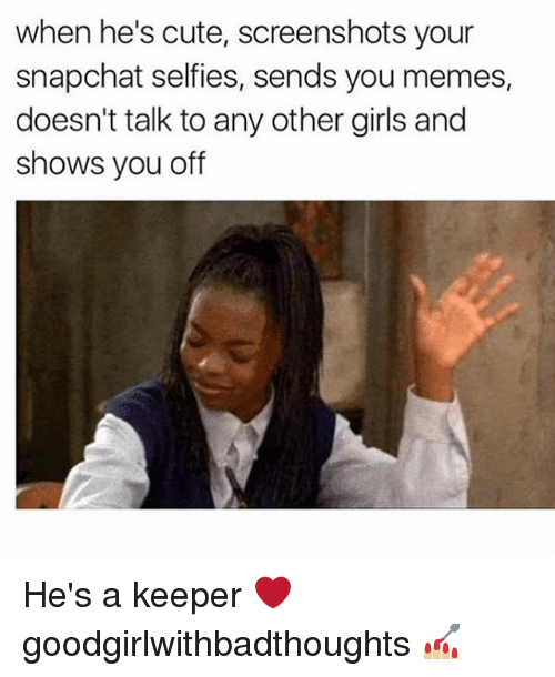 Cute, Girls, and Memes: when he's cute, screenshots your  snapchat self ies, sends you memes,  doesn't talk to any other girls and  shows you off He's a keeper ❤️ goodgirlwithbadthoughts 💅🏼