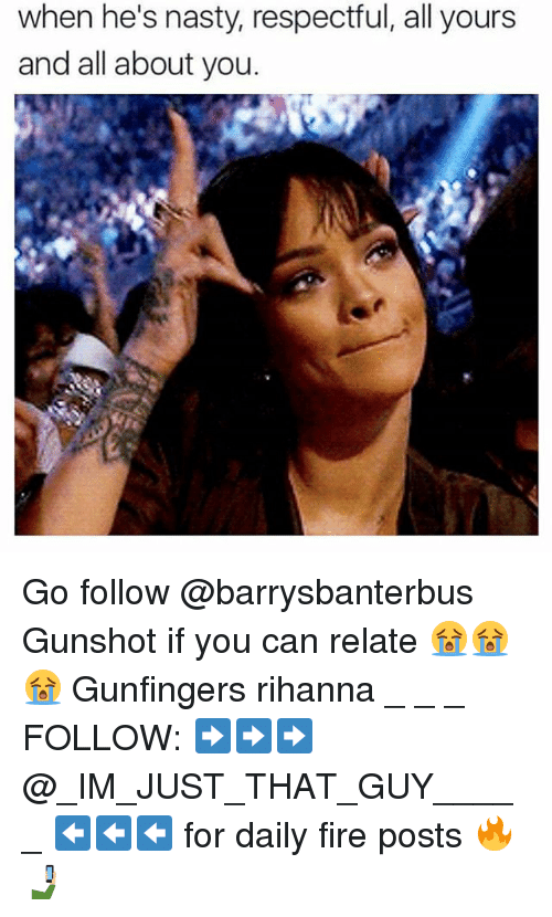 Fire, Memes, and Nasty: when he's nasty, respectful, all yours  and all about you. Go follow @barrysbanterbus Gunshot if you can relate 😭😭😭 Gunfingers rihanna _ _ _ FOLLOW: ➡➡➡@_IM_JUST_THAT_GUY_____ ⬅⬅⬅ for daily fire posts 🔥🤳🏼