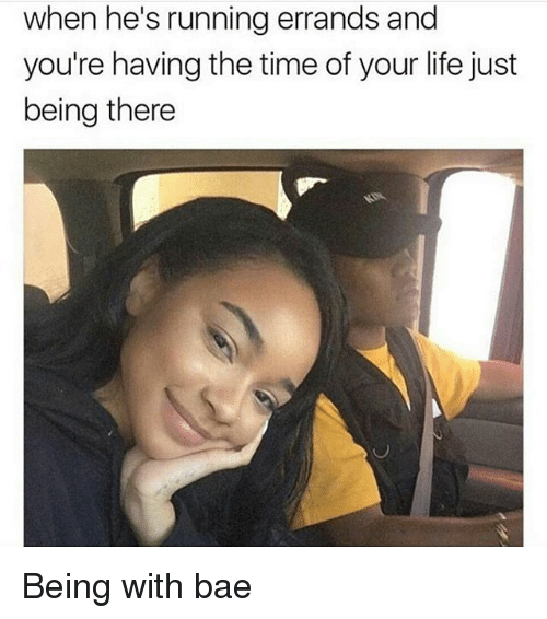 Bae, Life, and Memes: when he's running errands and  you're having the time of your life just  being there Being with bae