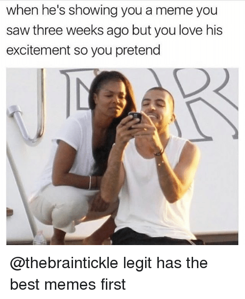 Love, Meme, and Memes: when he's showing you a meme you  saw three weeks ago but you love his  excitement so you pretend @thebraintickle legit has the best memes first
