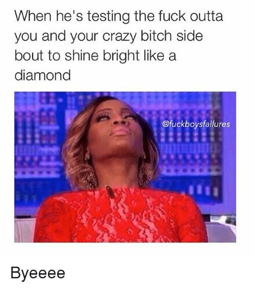 Shine Bright Like A Diamond: When he's testing the fuck outta  you and your crazy bitch side  bout to shine bright like a  diamond  ofuckboys failures Byeeee