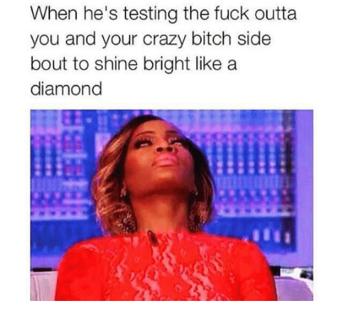 Shine Bright Like A Diamond: When he's testing the fuck outta  you and your crazy bitch side  bout to shine bright like a  diamond