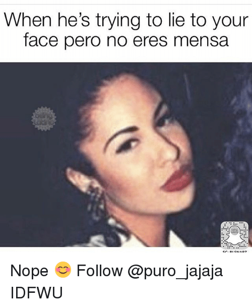 hes: When he's trying to lie to your  face pero no eres mensa Nope 😊 Follow @puro_jajaja IDFWU
