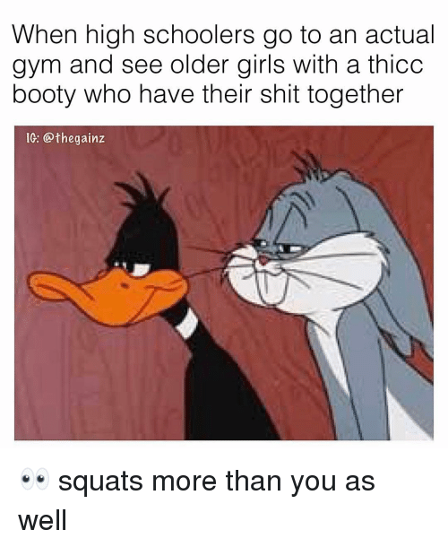 Squats: When high schoolers go to an actual  gym and see older girls with a thicc  booty who have their shit together  IG: @thegainz 👀 squats more than you as well
