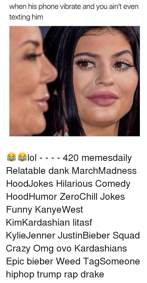 Memes, 🤖, and Weeds: when his phone vibrate and you ain't even  texting him 😂😂lol - - - - 420 memesdaily Relatable dank MarchMadness HoodJokes Hilarious Comedy HoodHumor ZeroChill Jokes Funny KanyeWest KimKardashian litasf KylieJenner JustinBieber Squad Crazy Omg ovo Kardashians Epic bieber Weed TagSomeone hiphop trump rap drake