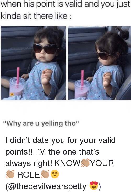 "Always Right: when his point is valid and you just  kinda sit there like:  ""Why are u yelling tho"" I didn't date you for your valid points!! I'M the one that's always right! KNOW👏🏽YOUR 👏🏽 ROLE👏🏽😒(@thedevilwearspetty 😍)"