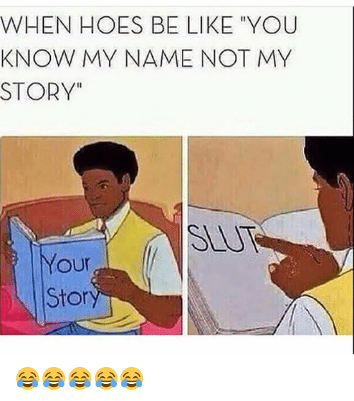 "you know my name not my story: WHEN HOES BE LIKE ""YOU  KNOW MY NAME NOT MY  STORY""  SLUT  Your  Sto 😂😂😂😂😂"