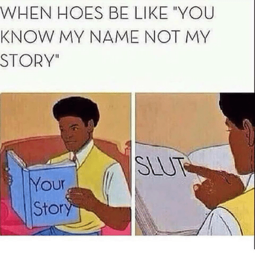 "you know my name not my story: WHEN HOES BE LIKE YOU  KNOW MY NAME NOT MY  STORY""  SLU  our  Stor"