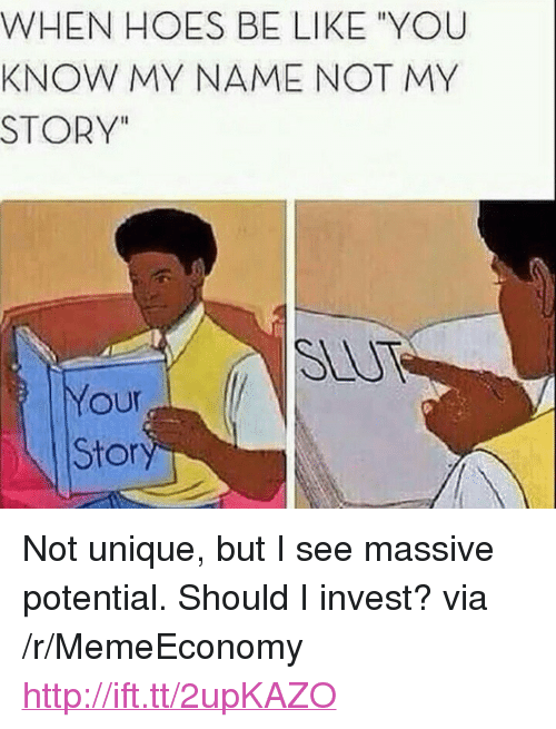 "you know my name not my story: WHEN HOES BE LIKE ""YOU  KNOW MY NAME NOT MY  STORY""  SLUT  Your  Stor <p>Not unique, but I see massive potential. Should I invest? via /r/MemeEconomy <a href=""http://ift.tt/2upKAZO"">http://ift.tt/2upKAZO</a></p>"