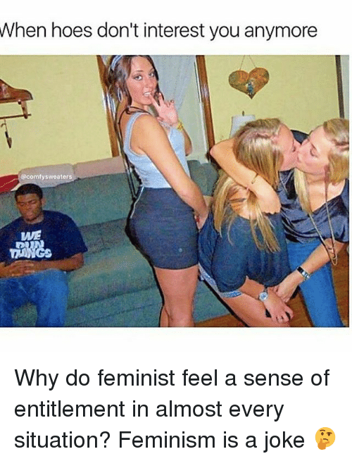 entitlement: When hoes don't interest you anymore  comfy sweaters  WE Why do feminist feel a sense of entitlement in almost every situation? Feminism is a joke 🤔