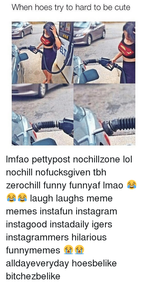 Cute, Funny, and Hoes: When hoes try to hard to be cute lmfao pettypost nochillzone lol nochill nofucksgiven tbh zerochill funny funnyaf lmao 😂😂😂 laugh laughs meme memes instafun instagram instagood instadaily igers instagrammers hilarious funnymemes 😭😭 alldayeveryday hoesbelike bitchezbelike