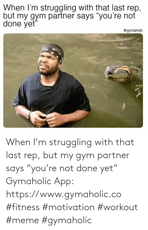 "struggling: When I'm struggling with that last rep, but my gym partner says ""you're not done yet""  Gymaholic App: https://www.gymaholic.co  #fitness #motivation #workout #meme #gymaholic"