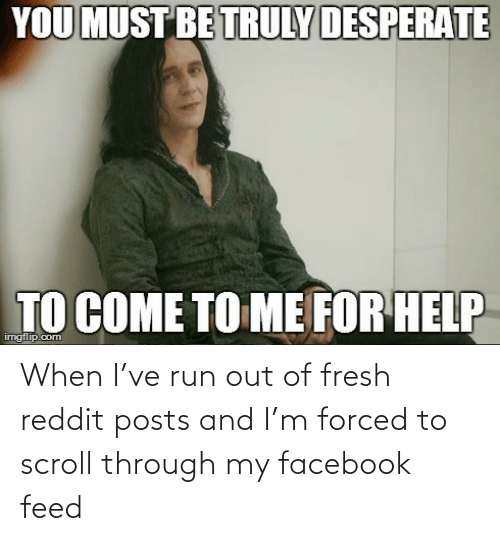 Fresh: When I've run out of fresh reddit posts and I'm forced to scroll through my facebook feed
