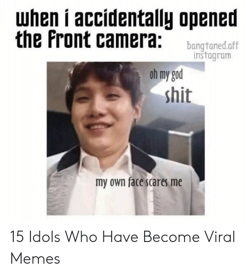Funny Kpop Memes: when i accídentally opened  the Front camera: bangtonedaff  instagram  oh my god  shit  my own face scares me 15 Idols Who Have Become Viral Memes