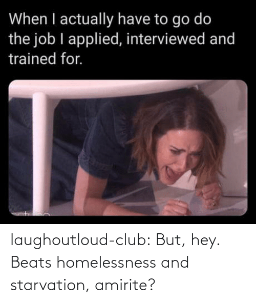 Beats: When I actually have to go do  the job I applied, interviewed and  trained for. laughoutloud-club:  But, hey. Beats homelessness and starvation, amirite?