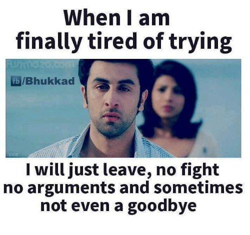 No Fighting: When I am  finally tired of trying  /Bhukkad  I will just leave, no fight  no arguments and sometimes  not even a goodbye