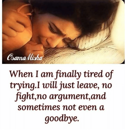 No Fighting: When I am finally tired of  trying. I will just leave, no  fight,no argument, and  sometimes not even a  goodbye.