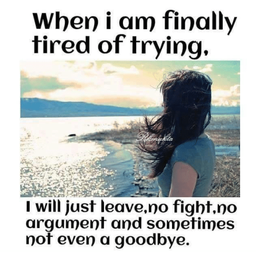 No Fighting: When i am finally  tired of trying,  I will just leave,no fight, no  argument and sometimes  not even a goodbye.