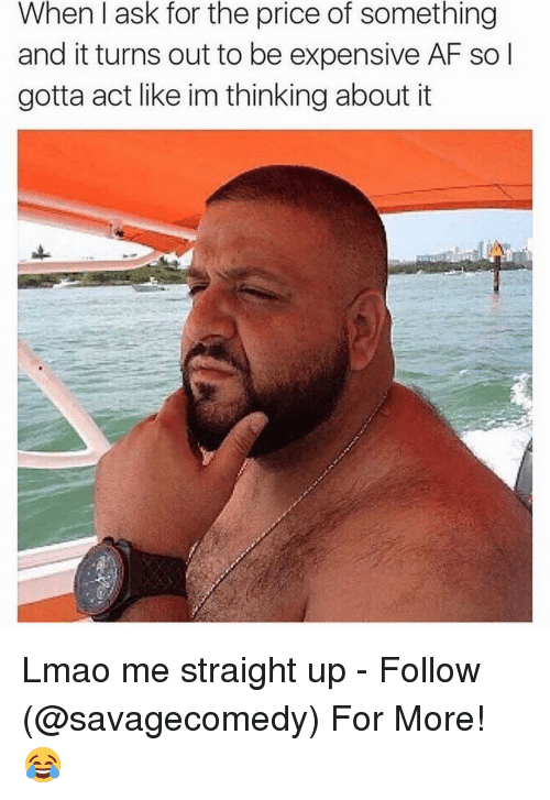 Af, Dank Memes, and Afs: When I ask for the price of something  and it turns out to be expensive AF so l  gotta act like im thinking about it Lmao me straight up - Follow (@savagecomedy) For More! 😂