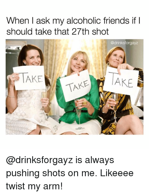 Friends, Girl Memes, and Alcoholic: When I ask my alcoholic friends if I  should take that 27th shot  @drinksforgayz  TAKE  TAKE AKE @drinksforgayz is always pushing shots on me. Likeeee twist my arm!