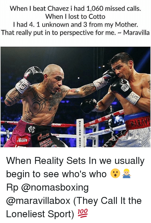 Memes, Lost, and Missed Calls: When I beat Chavez i had 1,060 missed calls.  When I lost to Cotto  I had 4. 1 unknown and 3 from my Mother.  That really put in to perspective for me. Maravilla When Reality Sets In we usually begin to see who's who 😮🤷🏼♂️ Rp @nomasboxing @maravillabox (They Call It the Loneliest Sport) 💯