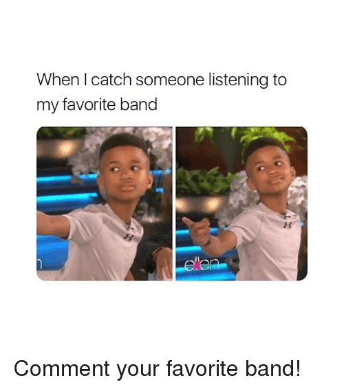 Girl Memes, Band, and Comment: When I catch someone listening to  my favorite band  8 Comment your favorite band!