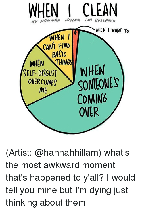 Disgustion: WHEN I CLEAN  ey HANNAH HILLAm FOR BuzzFEEo  WHEN I  CANT FIND  BASIC  WHEN THINGS  SELF-DISGUST  WHEN  SOMEONES  OVERCOME  ME  COMING  OVER (Artist: @hannahhillam) what's the most awkward moment that's happened to y'all? I would tell you mine but I'm dying just thinking about them