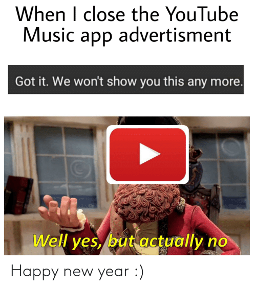 Advertisment: When I close the YouTube  Music app advertisment  Got it. We won't show you this any more.  Well yes, but actually no Happy new year :)