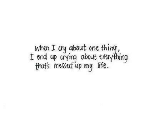 messed up: when I cry about one thing,  I end up crying about everyhing  life  tat's messed up my